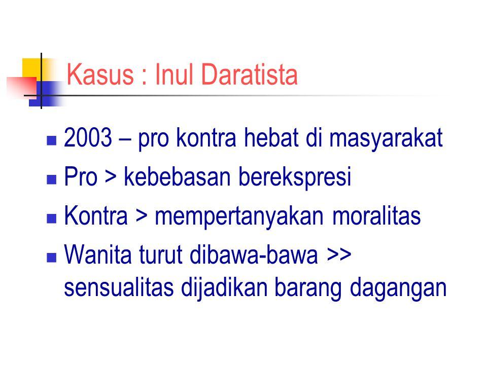 Kasus : Inul Daratista 2003 – pro kontra hebat di masyarakat Pro > kebebasan berekspresi Kontra > mempertanyakan moralitas Wanita turut dibawa-bawa >>