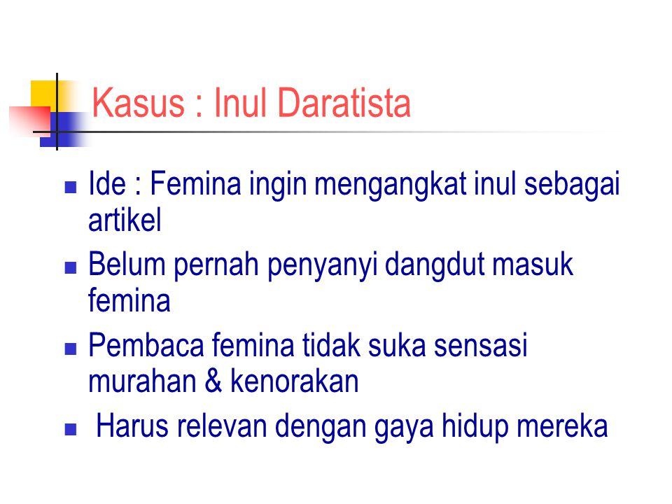 Kasus : Inul Daratista Ide : Femina ingin mengangkat inul sebagai artikel Belum pernah penyanyi dangdut masuk femina Pembaca femina tidak suka sensasi murahan & kenorakan Harus relevan dengan gaya hidup mereka
