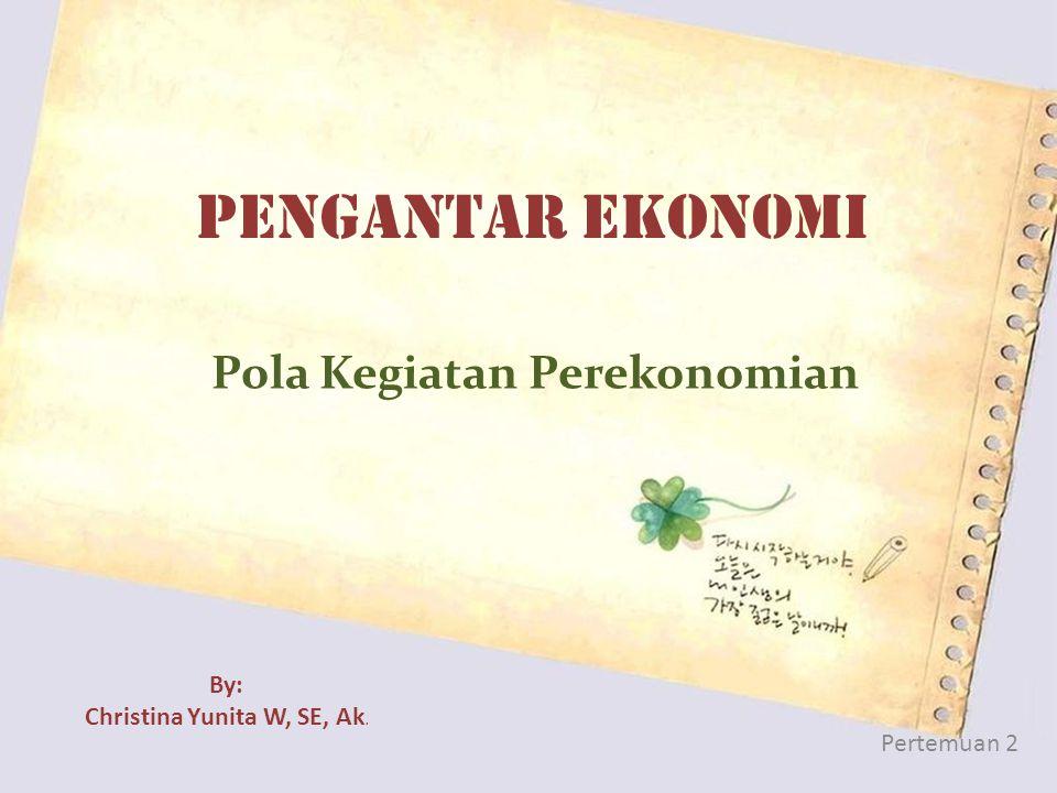 PENGANTAR EKONOMI Pola Kegiatan Perekonomian Pertemuan 2 By: Christina Yunita W, SE, Ak.