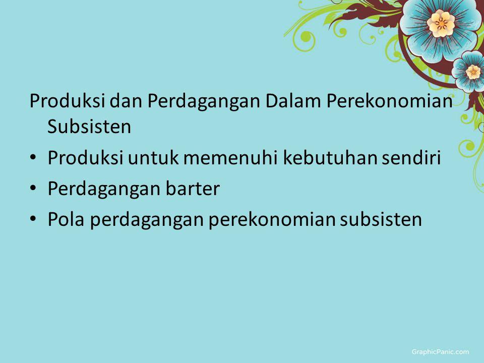 Produksi dan Perdagangan Dalam Perekonomian Subsisten Produksi untuk memenuhi kebutuhan sendiri Perdagangan barter Pola perdagangan perekonomian subsi