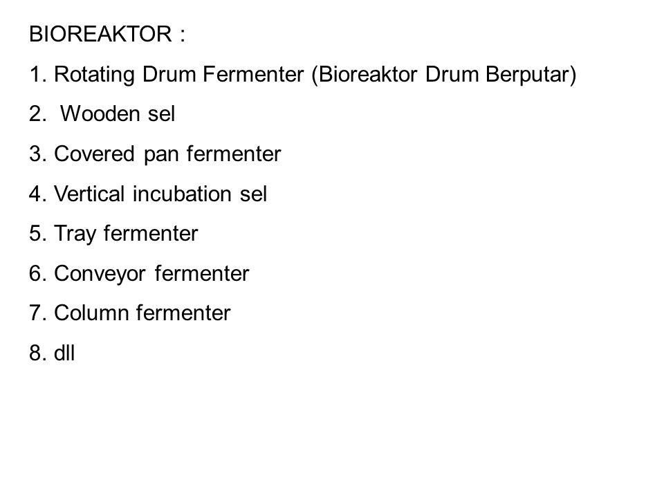 BIOREAKTOR : 1.Rotating Drum Fermenter (Bioreaktor Drum Berputar) 2. Wooden sel 3.Covered pan fermenter 4.Vertical incubation sel 5.Tray fermenter 6.C