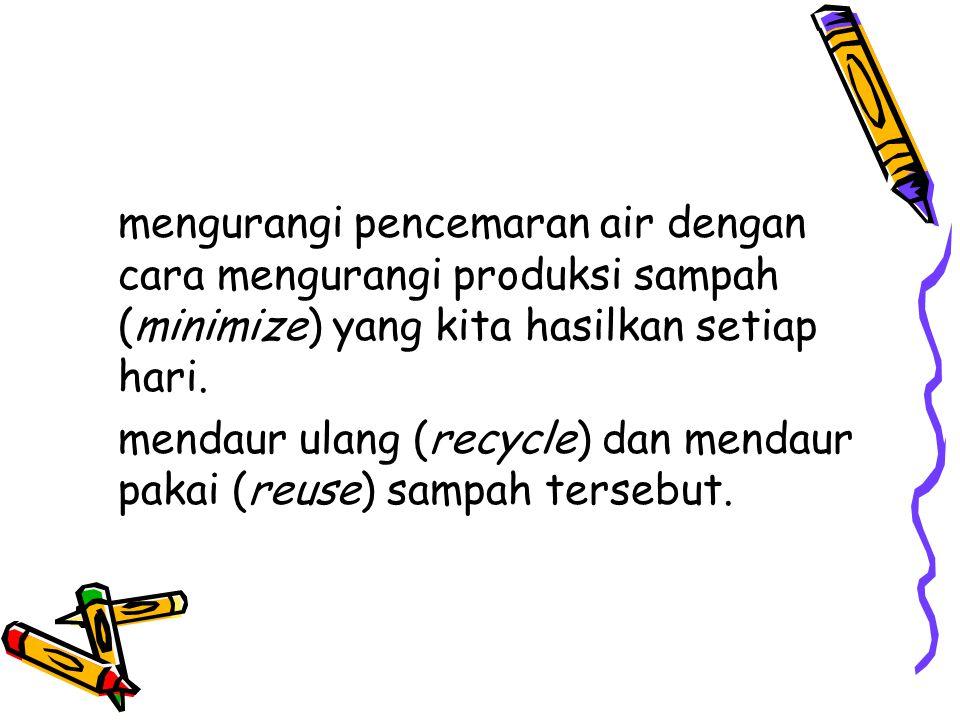 mengurangi pencemaran air dengan cara mengurangi produksi sampah (minimize) yang kita hasilkan setiap hari.