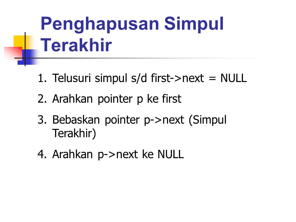Penghapusan Simpul Terakhir 1.Telusuri simpul s/d first->next = NULL 2.Arahkan pointer p ke first 3.Bebaskan pointer p->next (Simpul Terakhir) 4.Arahk