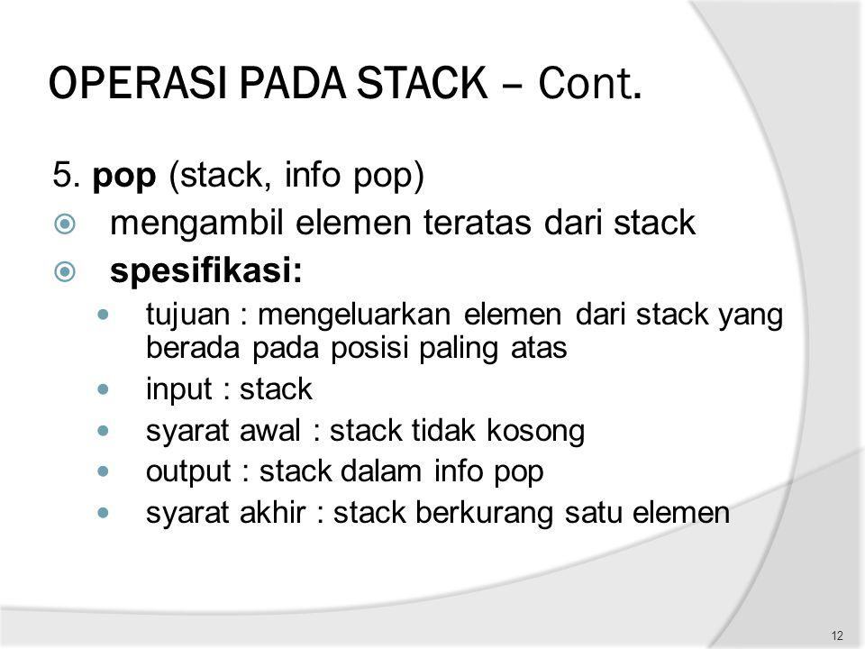 OPERASI PADA STACK – Cont. 5. pop (stack, info pop)  mengambil elemen teratas dari stack  spesifikasi: tujuan : mengeluarkan elemen dari stack yang