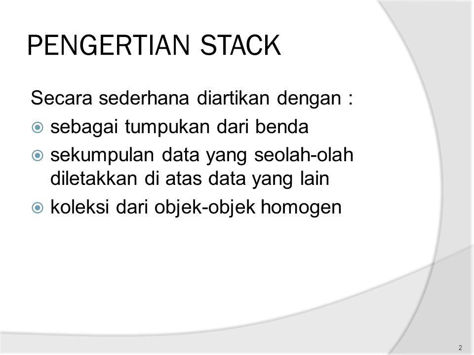 PENGERTIAN STACK Secara sederhana diartikan dengan :  sebagai tumpukan dari benda  sekumpulan data yang seolah-olah diletakkan di atas data yang lai