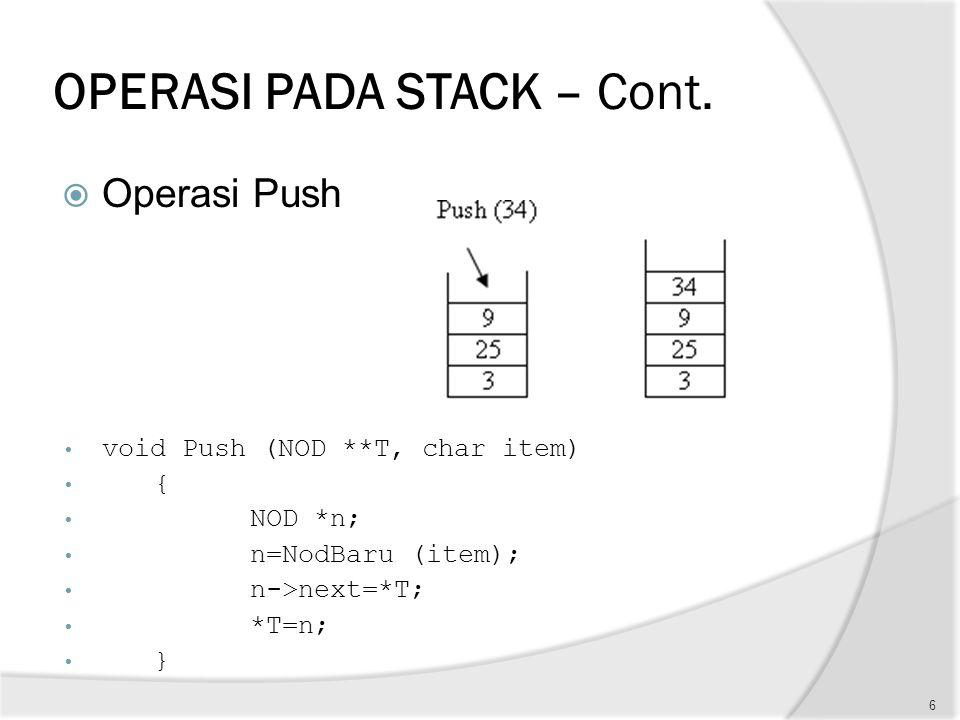 OPERASI PADA STACK – Cont.  Operasi Push void Push (NOD **T, char item) { NOD *n; n=NodBaru (item); n->next=*T; *T=n; } 6