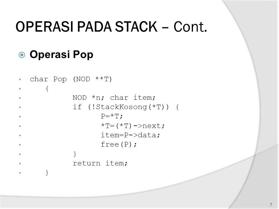 OPERASI PADA STACK – Cont.  Operasi Pop char Pop (NOD **T) { NOD *n; char item; if (!StackKosong(*T)) { P=*T; *T=(*T)->next; item=P->data; free(P);