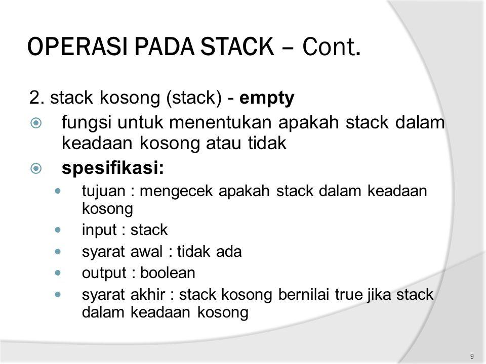 OPERASI PADA STACK – Cont. 2. stack kosong (stack) - empty  fungsi untuk menentukan apakah stack dalam keadaan kosong atau tidak  spesifikasi: tujua