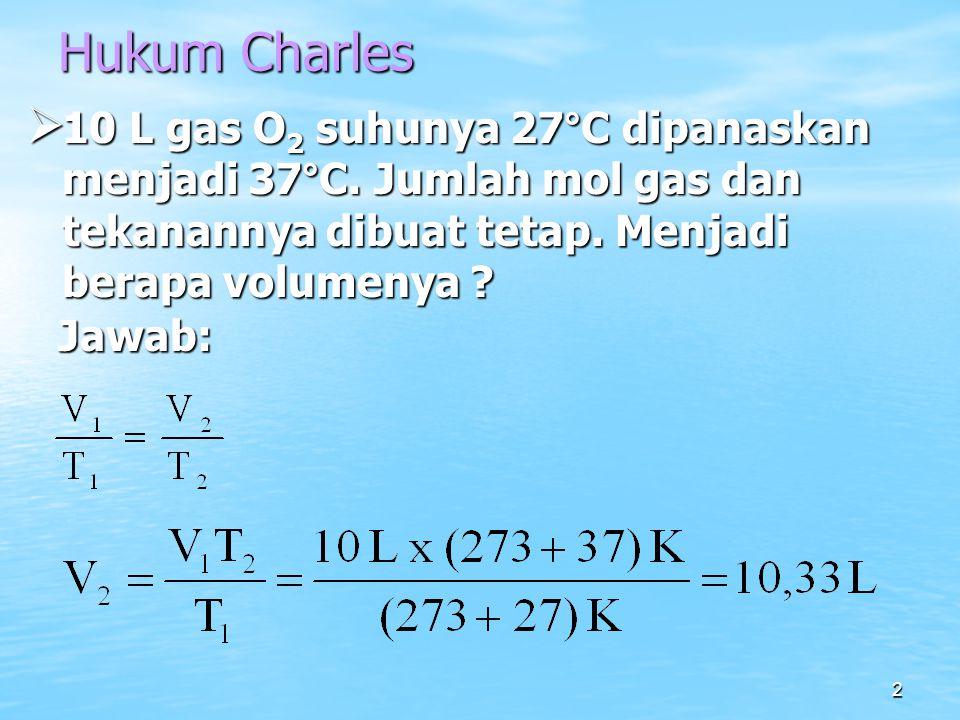 2 Hukum Charles  10 L gas O 2 suhunya 27°C dipanaskan menjadi 37°C. Jumlah mol gas dan tekanannya dibuat tetap. Menjadi berapa volumenya ? Jawab: