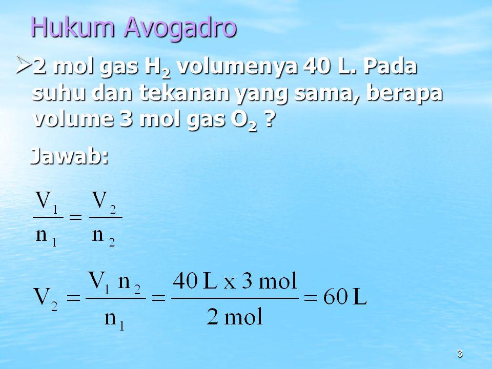 3 Hukum Avogadro  2 mol gas H 2 volumenya 40 L. Pada suhu dan tekanan yang sama, berapa volume 3 mol gas O 2 ? Jawab: