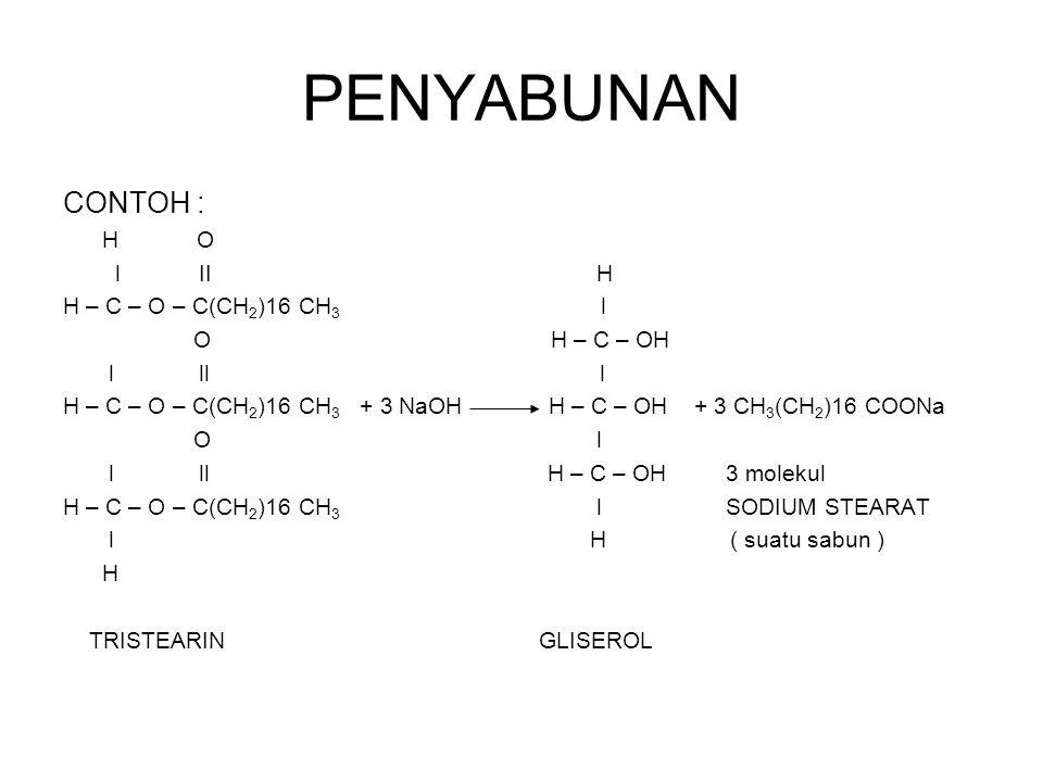 PENYABUNAN CONTOH : H O l II H H – C – O – C(CH 2 )16 CH 3 l O H – C – OH l ll l H – C – O – C(CH 2 )16 CH 3 + 3 NaOH H – C – OH + 3 CH 3 (CH 2 )16 CO