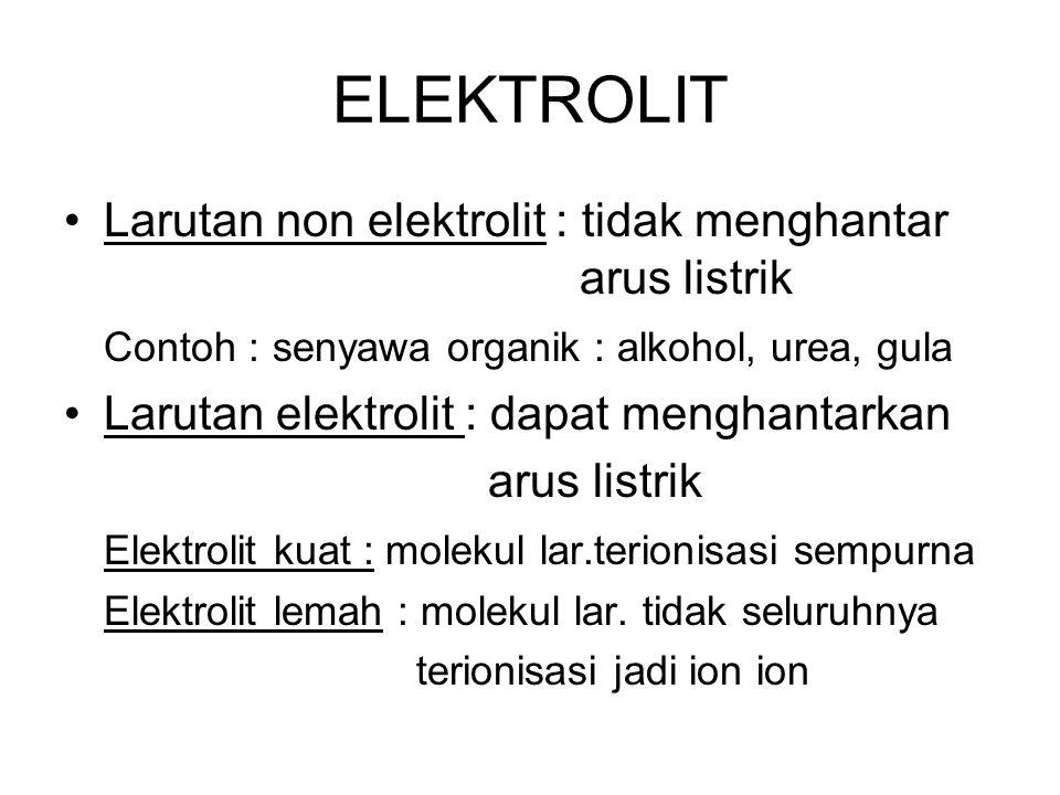ELEKTROLIT Larutan non elektrolit : tidak menghantar arus listrik Contoh : senyawa organik : alkohol, urea, gula Larutan elektrolit : dapat menghantar
