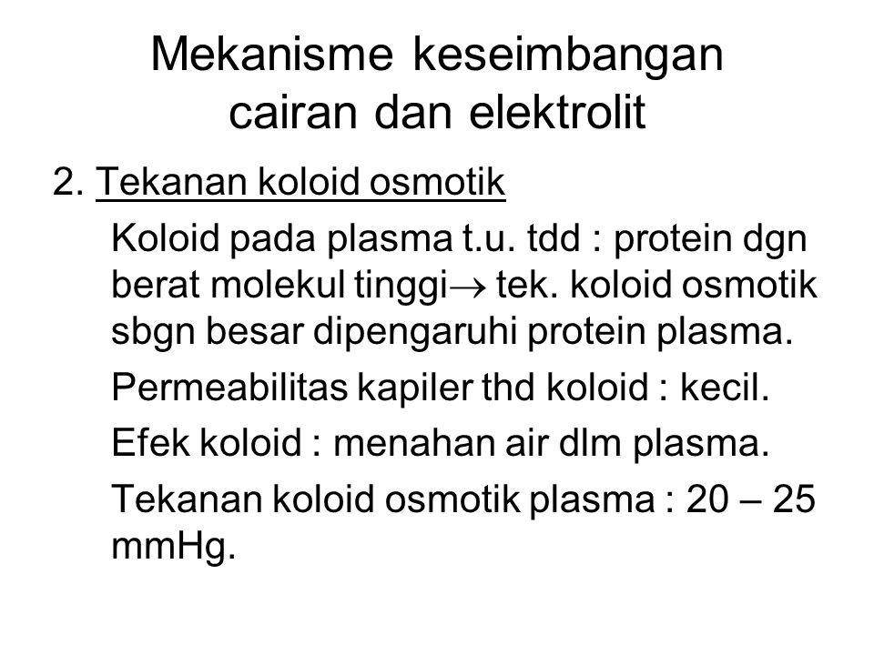 Mekanisme keseimbangan cairan dan elektrolit 2. Tekanan koloid osmotik Koloid pada plasma t.u. tdd : protein dgn berat molekul tinggi  tek. koloid os