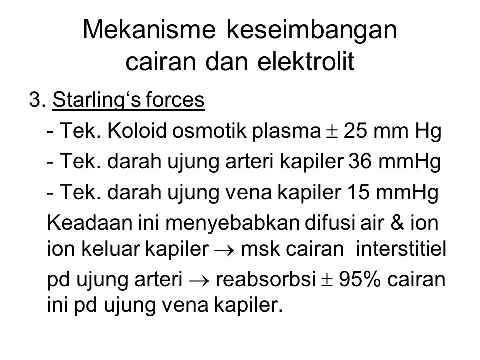 Mekanisme keseimbangan cairan dan elektrolit 3. Starling's forces - Tek. Koloid osmotik plasma  25 mm Hg - Tek. darah ujung arteri kapiler 36 mmHg -