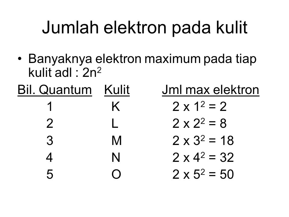 Jumlah elektron pada kulit Banyaknya elektron maximum pada tiap kulit adl : 2n 2 Bil. QuantumKulitJml max elektron 1 K 2 x 1 2 = 2 2 L 2 x 2 2 = 8 3 M