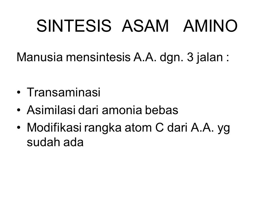 SINTESIS ASAM AMINO Manusia mensintesis A.A. dgn. 3 jalan : Transaminasi Asimilasi dari amonia bebas Modifikasi rangka atom C dari A.A. yg sudah ada