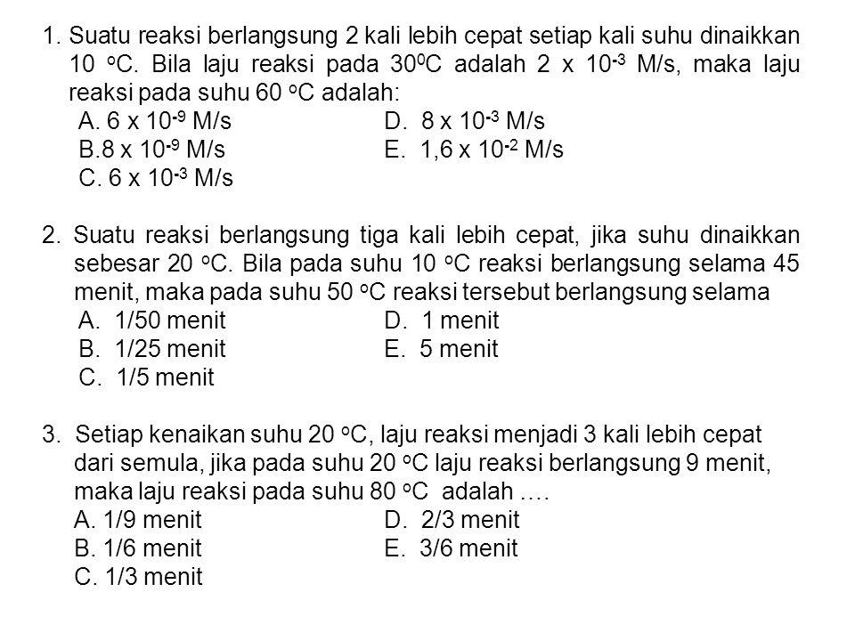1.Suatu reaksi berlangsung 2 kali lebih cepat setiap kali suhu dinaikkan 10 o C.