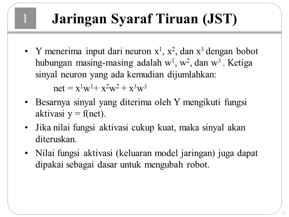 1 13 Jaringan Syaraf Tiruan (JST) Y menerima input dari neuron x 1, x 2, dan x 3 dengan bobot hubungan masing-masing adalah w 1, w 2, dan w 3.