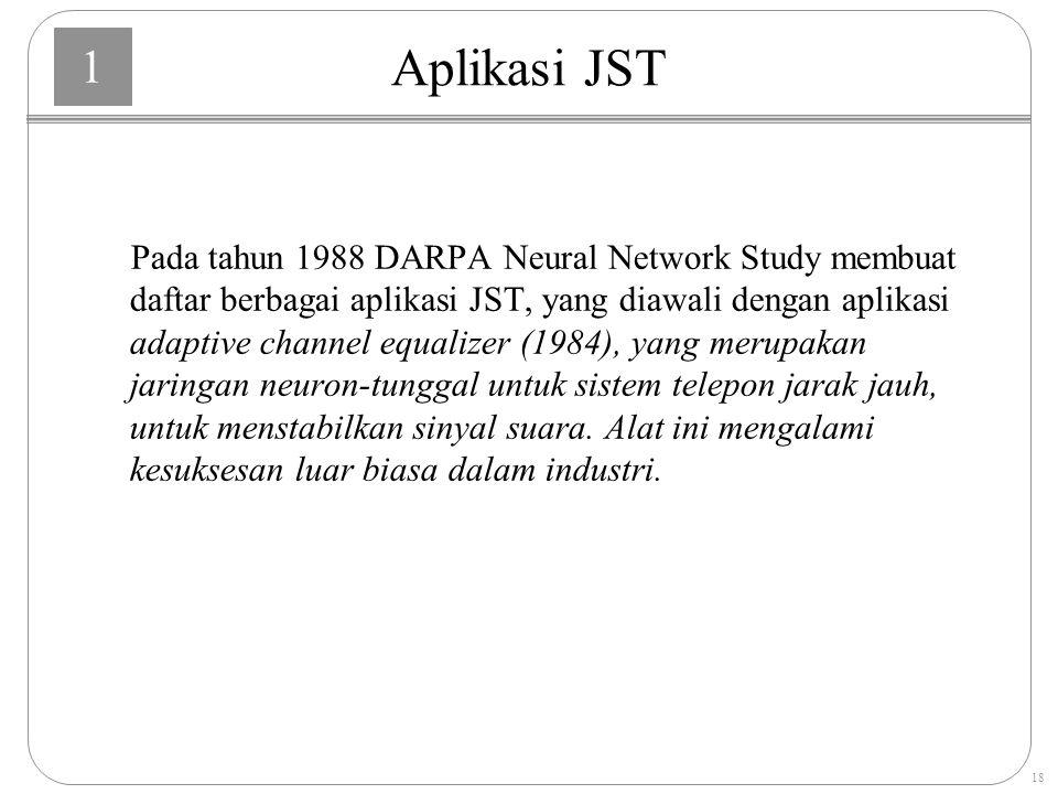 1 18 Aplikasi JST Pada tahun 1988 DARPA Neural Network Study membuat daftar berbagai aplikasi JST, yang diawali dengan aplikasi adaptive channel equalizer (1984), yang merupakan jaringan neuron-tunggal untuk sistem telepon jarak jauh, untuk menstabilkan sinyal suara.