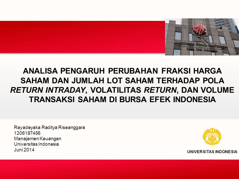 ANALISA PENGARUH PERUBAHAN FRAKSI HARGA SAHAM DAN JUMLAH LOT SAHAM TERHADAP POLA RETURN INTRADAY, VOLATILITAS RETURN, DAN VOLUME TRANSAKSI SAHAM DI BURSA EFEK INDONESIA UNIVERSITAS INDONESIA Rayadeyaka Raditya Riseanggara 1206187456 Manajemen Keuangan Universitas Indonesia Juni 2014