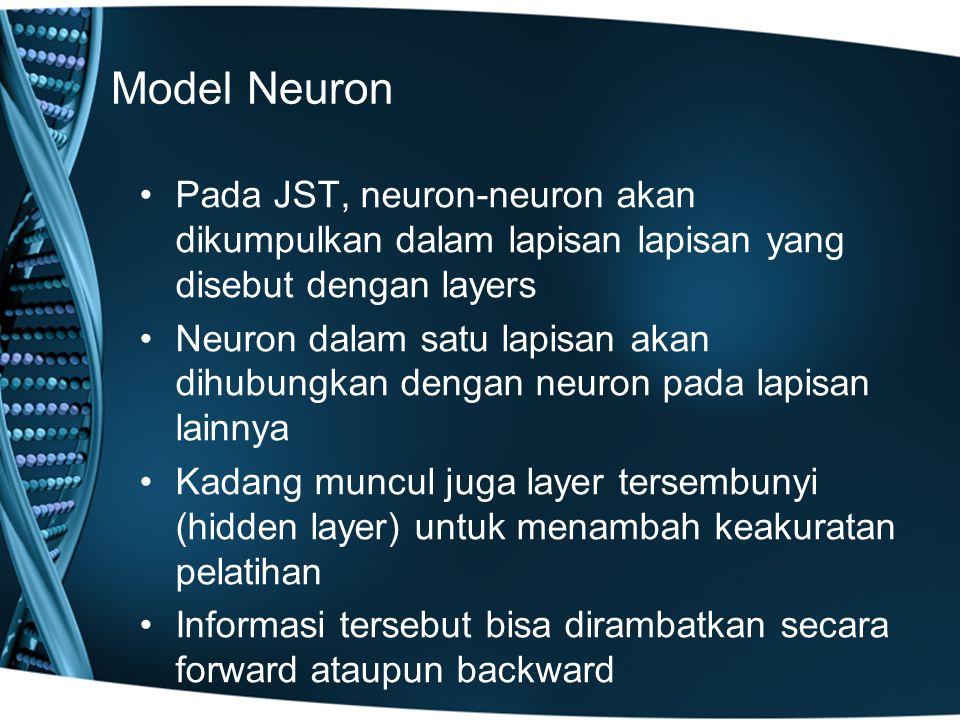 Model Neuron Pada JST, neuron-neuron akan dikumpulkan dalam lapisan lapisan yang disebut dengan layers Neuron dalam satu lapisan akan dihubungkan dengan neuron pada lapisan lainnya Kadang muncul juga layer tersembunyi (hidden layer) untuk menambah keakuratan pelatihan Informasi tersebut bisa dirambatkan secara forward ataupun backward