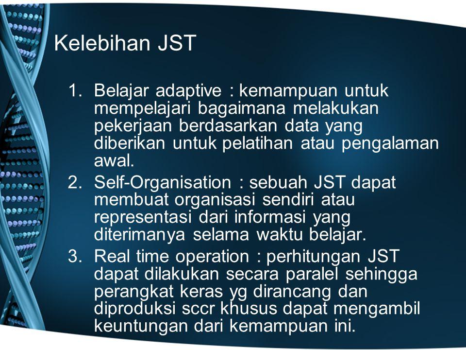 Kelebihan JST 1.Belajar adaptive : kemampuan untuk mempelajari bagaimana melakukan pekerjaan berdasarkan data yang diberikan untuk pelatihan atau pengalaman awal.