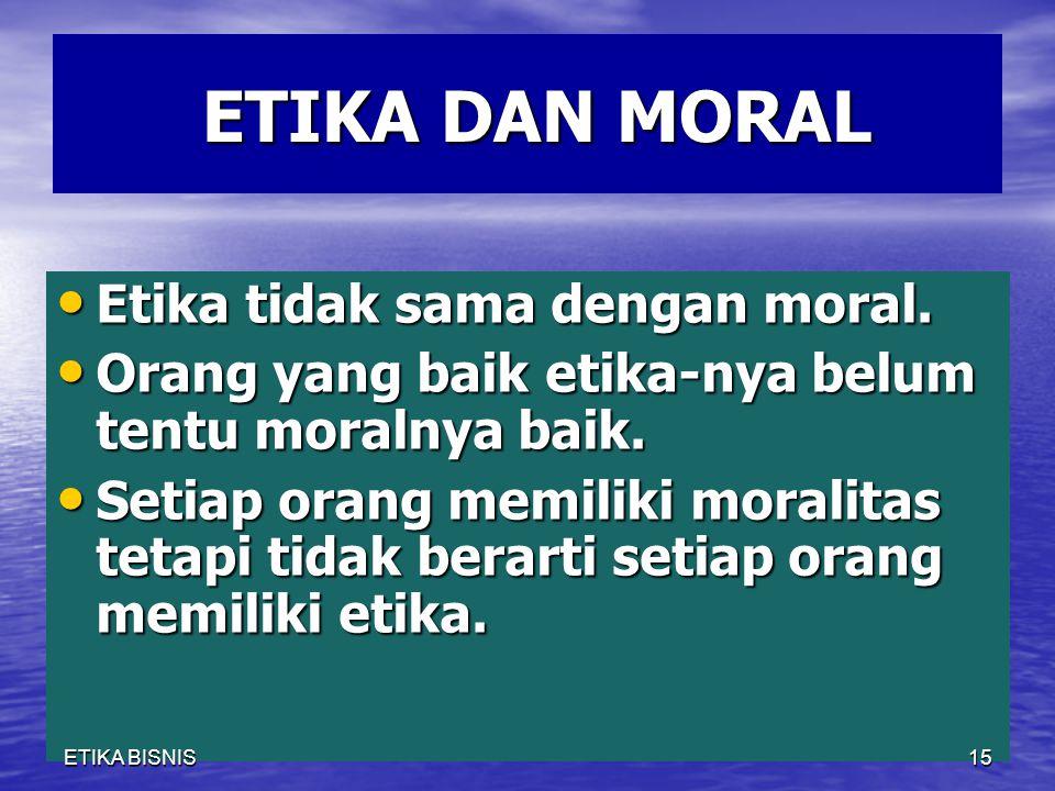 ETIKA DAN MORAL ETIKA DAN MORAL Etika tidak sama dengan moral. Etika tidak sama dengan moral. Orang yang baik etika-nya belum tentu moralnya baik. Ora