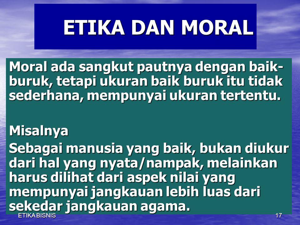 ETIKA DAN MORAL Moral ada sangkut pautnya dengan baik- buruk, tetapi ukuran baik buruk itu tidak sederhana, mempunyai ukuran tertentu.