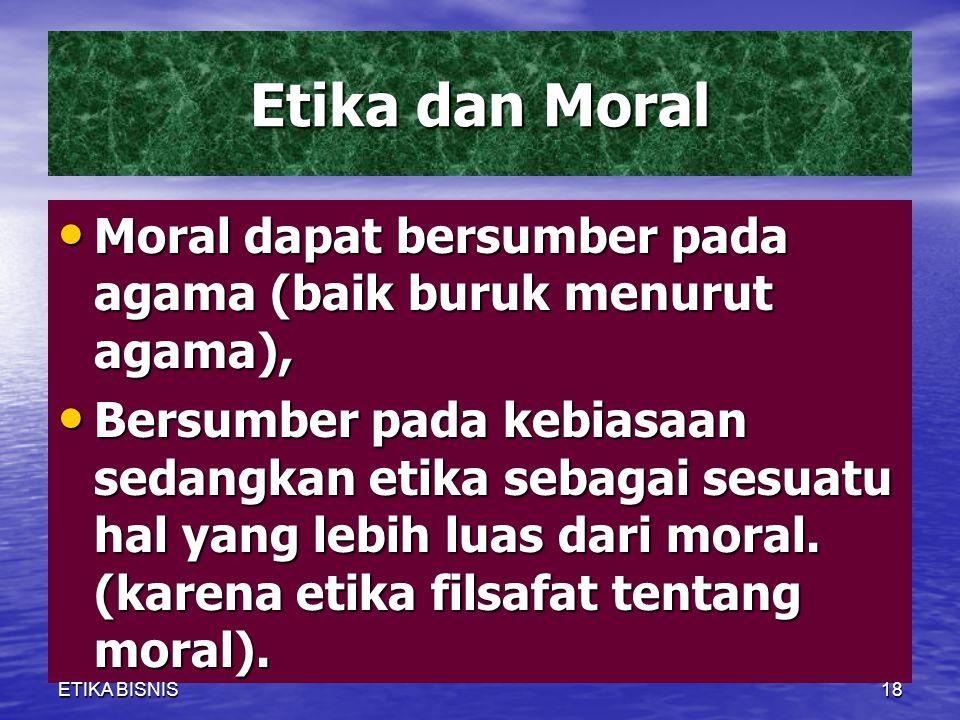 Etika dan Moral Moral dapat bersumber pada agama (baik buruk menurut agama), Moral dapat bersumber pada agama (baik buruk menurut agama), Bersumber pada kebiasaan sedangkan etika sebagai sesuatu hal yang lebih luas dari moral.