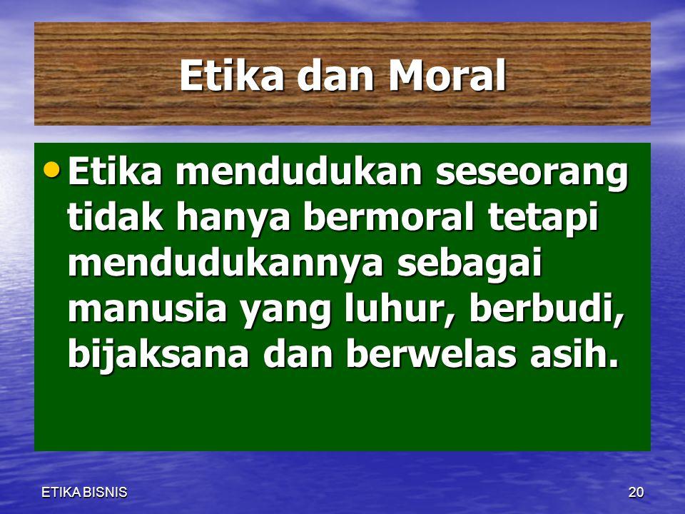 Etika dan Moral Etika mendudukan seseorang tidak hanya bermoral tetapi mendudukannya sebagai manusia yang luhur, berbudi, bijaksana dan berwelas asih.