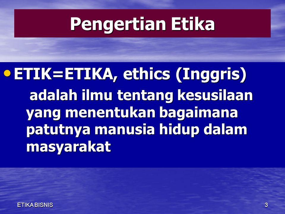 Pengertian Etika ETIK=ETIKA, ethics (Inggris) ETIK=ETIKA, ethics (Inggris) adalah ilmu tentang kesusilaan yang menentukan bagaimana patutnya manusia hidup dalam masyarakat adalah ilmu tentang kesusilaan yang menentukan bagaimana patutnya manusia hidup dalam masyarakat ETIKA BISNIS3