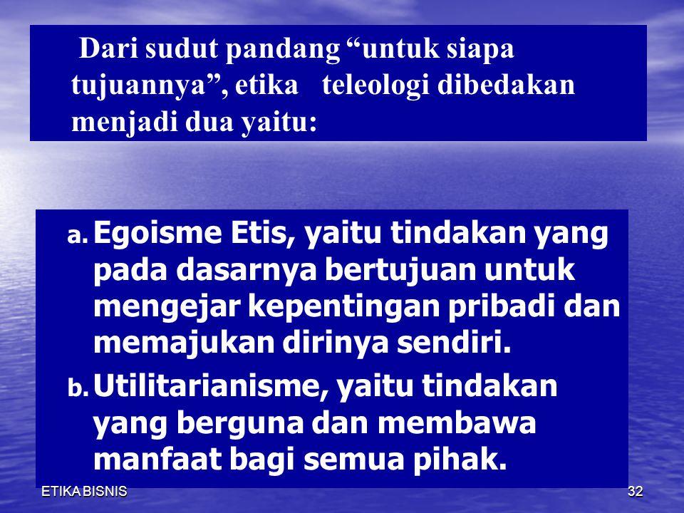 a. Egoisme Etis, yaitu tindakan yang pada dasarnya bertujuan untuk mengejar kepentingan pribadi dan memajukan dirinya sendiri. b. Utilitarianisme, yai