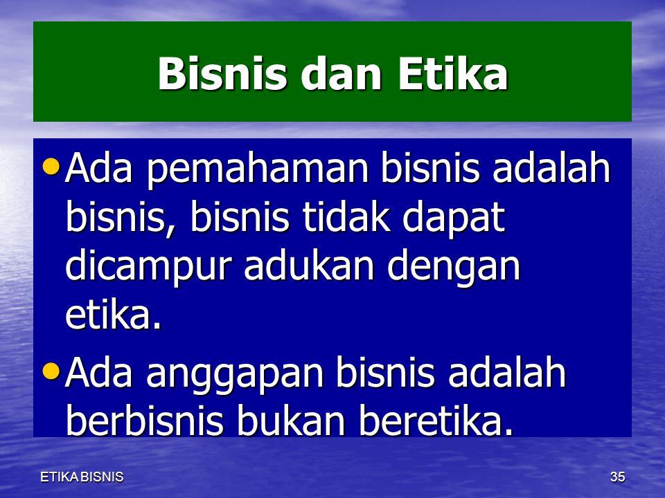 Bisnis dan Etika Ada pemahaman bisnis adalah bisnis, bisnis tidak dapat dicampur adukan dengan etika. Ada pemahaman bisnis adalah bisnis, bisnis tidak