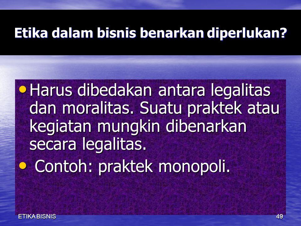 Etika dalam bisnis benarkan diperlukan? Harus dibedakan antara legalitas dan moralitas. Suatu praktek atau kegiatan mungkin dibenarkan secara legalita