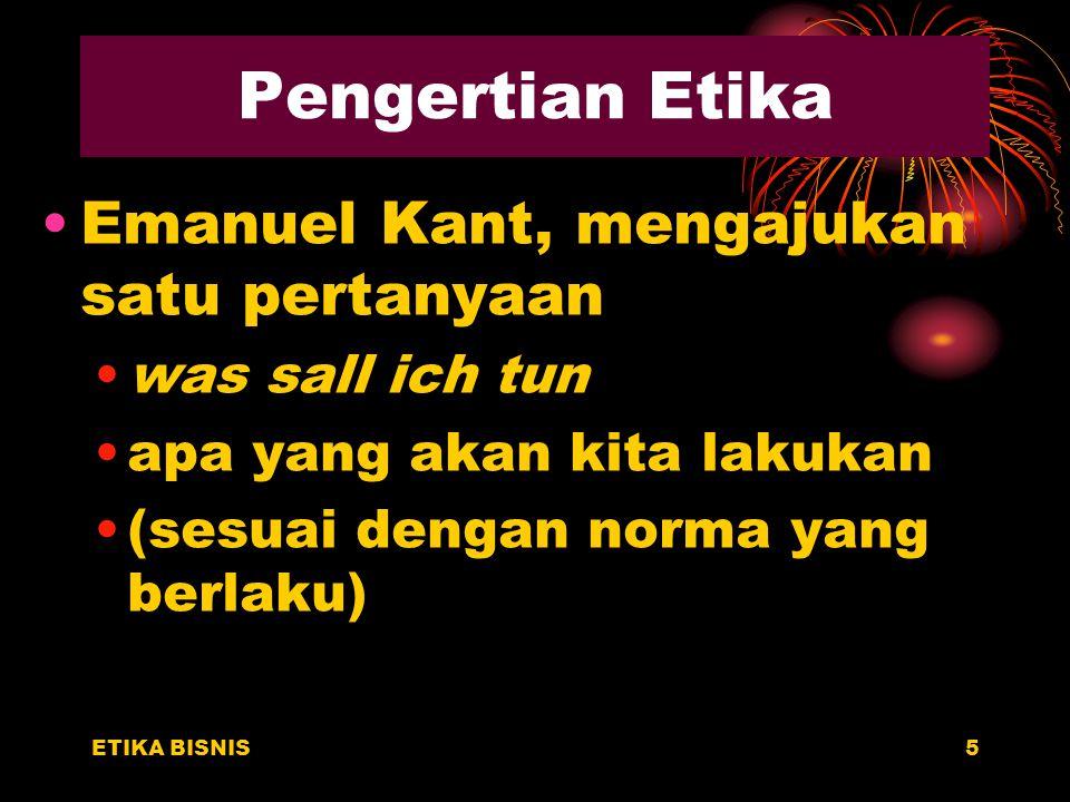Pengertian Etika Emanuel Kant, mengajukan satu pertanyaan was sall ich tun apa yang akan kita lakukan (sesuai dengan norma yang berlaku) ETIKA BISNIS5