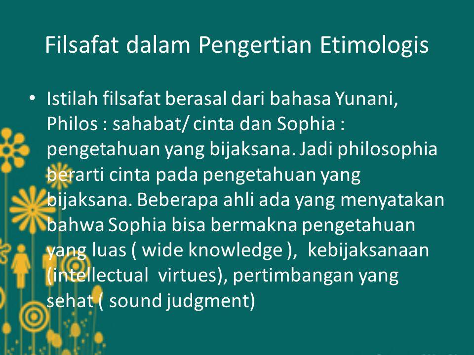 Filsafat dalam Pengertian Etimologis Istilah filsafat berasal dari bahasa Yunani, Philos : sahabat/ cinta dan Sophia : pengetahuan yang bijaksana.