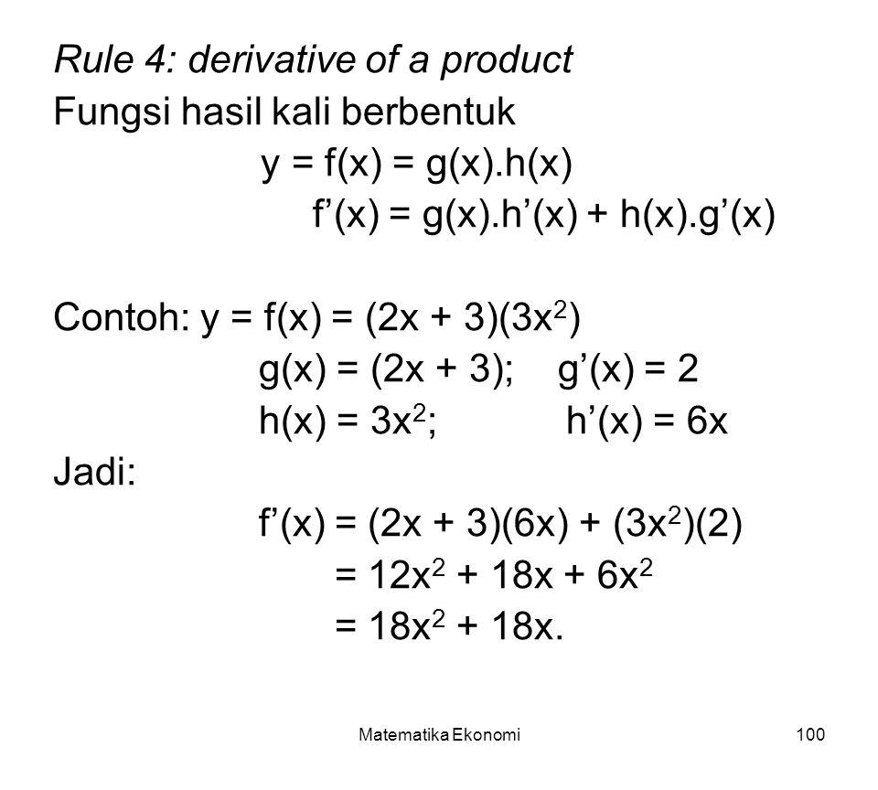 Matematika Ekonomi100 Rule 4: derivative of a product Fungsi hasil kali berbentuk y = f(x) = g(x).h(x) f'(x) = g(x).h'(x) + h(x).g'(x) Contoh: y = f(x) = (2x + 3)(3x 2 ) g(x) = (2x + 3); g'(x) = 2 h(x) = 3x 2 ; h'(x) = 6x Jadi: f'(x) = (2x + 3)(6x) + (3x 2 )(2) = 12x 2 + 18x + 6x 2 = 18x 2 + 18x.