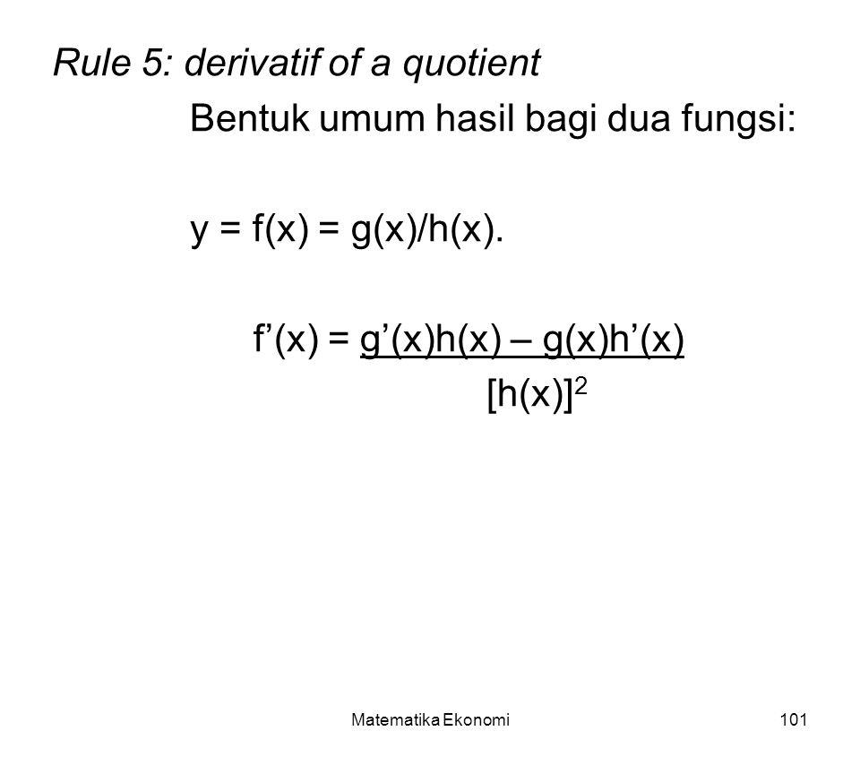 Matematika Ekonomi101 Rule 5: derivatif of a quotient Bentuk umum hasil bagi dua fungsi: y = f(x) = g(x)/h(x).