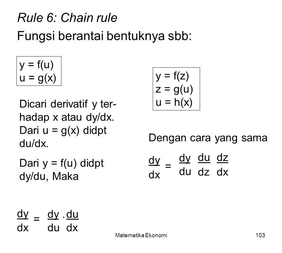 Matematika Ekonomi103 Rule 6: Chain rule Fungsi berantai bentuknya sbb: y = f(u) u = g(x) y = f(z) z = g(u) u = h(x) Dicari derivatif y ter- hadap x atau dy/dx.