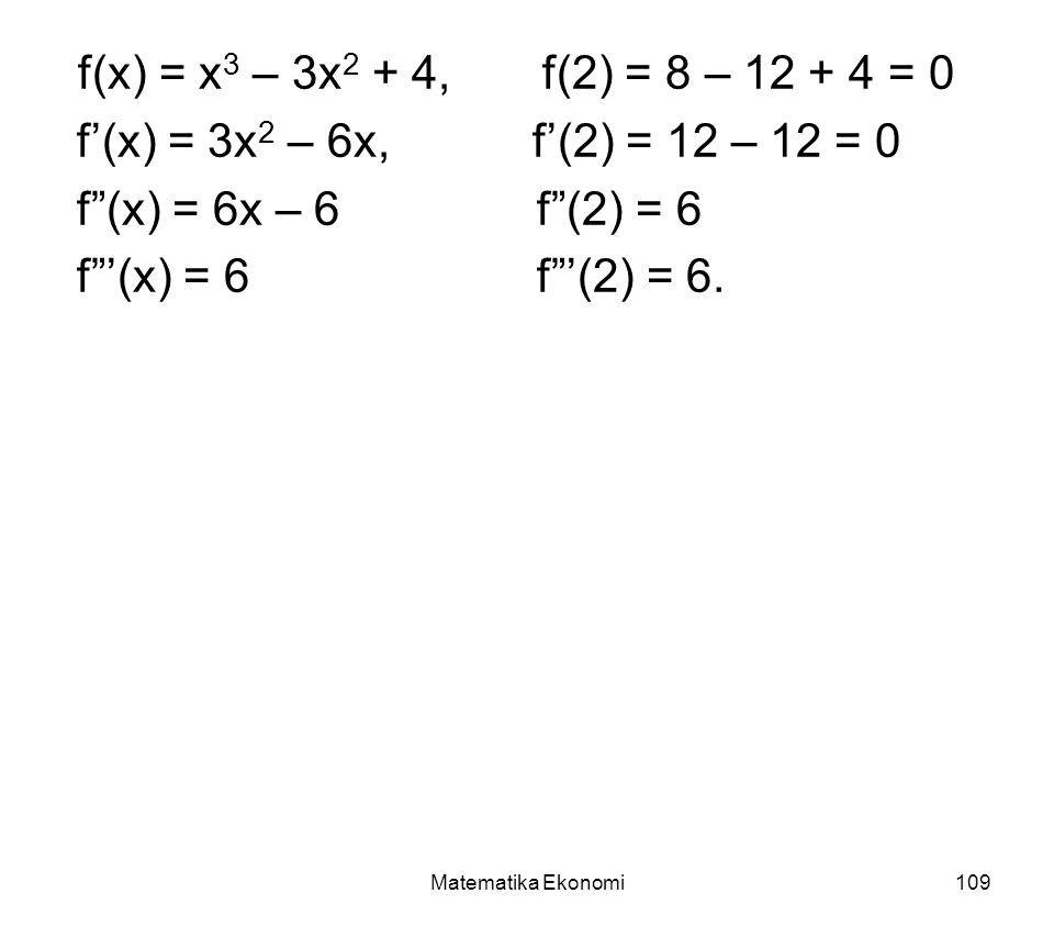 Matematika Ekonomi109 f(x) = x 3 – 3x 2 + 4, f(2) = 8 – 12 + 4 = 0 f'(x) = 3x 2 – 6x, f'(2) = 12 – 12 = 0 f (x) = 6x – 6 f (2) = 6 f '(x) = 6 f '(2) = 6.