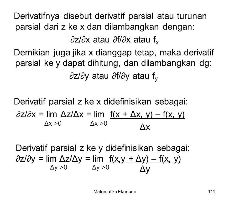Matematika Ekonomi111 Derivatifnya disebut derivatif parsial atau turunan parsial dari z ke x dan dilambangkan dengan: ∂z/∂x atau ∂f/∂x atau f x Demikian juga jika x dianggap tetap, maka derivatif parsial ke y dapat dihitung, dan dilambangkan dg: ∂z/∂y atau ∂f/∂y atau f y Derivatif parsial z ke x didefinisikan sebagai: ∂z/∂x = lim Δz/Δx = lim f(x + Δx, y) – f(x, y) ΔxΔx Δx->0 Derivatif parsial z ke y didefinisikan sebagai: ∂z/∂y = lim Δz/Δy = lim f(x,y + Δy) – f(x, y) ΔyΔy Δy->0