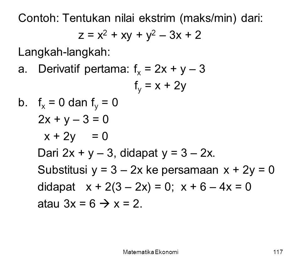 Matematika Ekonomi117 Contoh: Tentukan nilai ekstrim (maks/min) dari: z = x 2 + xy + y 2 – 3x + 2 Langkah-langkah: a.Derivatif pertama: f x = 2x + y – 3 f y = x + 2y b.f x = 0 dan f y = 0 2x + y – 3 = 0 x + 2y = 0 Dari 2x + y – 3, didapat y = 3 – 2x.