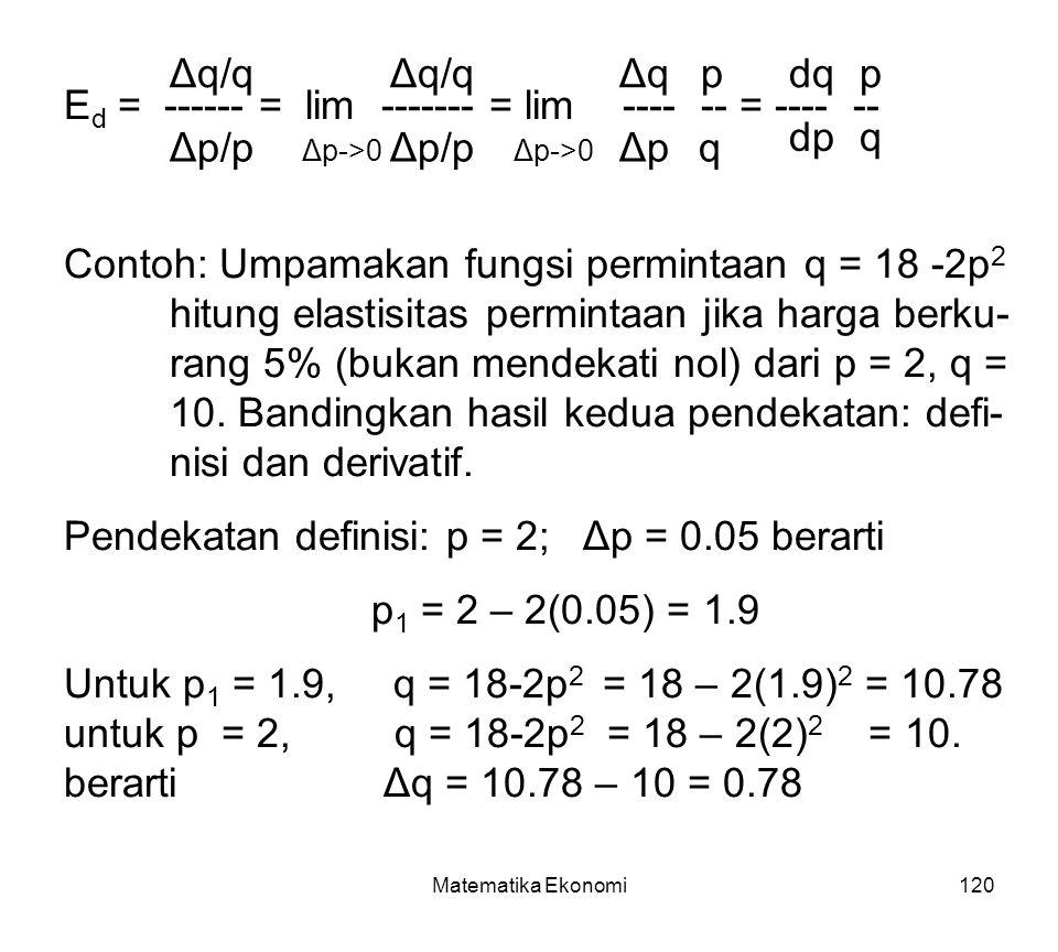 Matematika Ekonomi120 E d = ------ = lim ------- = lim ---- -- = ---- -- Δq/q Δp/p Δp->0 Δq/q Δp/pΔpΔp ΔqΔq p q Δp->0 dq dp p q Contoh: Umpamakan fungsi permintaan q = 18 -2p 2 hitung elastisitas permintaan jika harga berku- rang 5% (bukan mendekati nol) dari p = 2, q = 10.