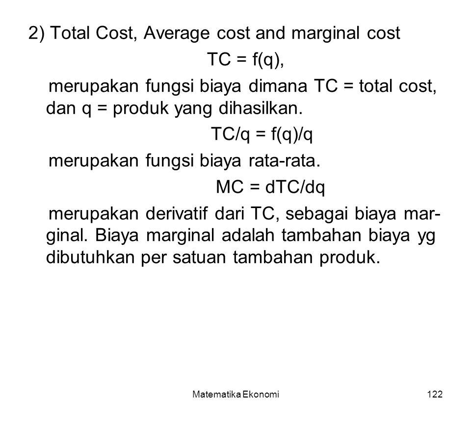 Matematika Ekonomi122 2) Total Cost, Average cost and marginal cost TC = f(q), merupakan fungsi biaya dimana TC = total cost, dan q = produk yang dihasilkan.