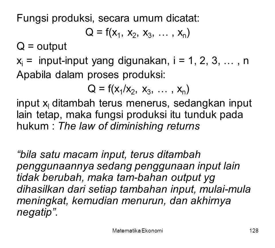Matematika Ekonomi128 Fungsi produksi, secara umum dicatat: Q = f(x 1, x 2, x 3, …, x n ) Q = output x i = input-input yang digunakan, i = 1, 2, 3, …, n Apabila dalam proses produksi: Q = f(x 1 /x 2, x 3, …, x n ) input x I ditambah terus menerus, sedangkan input lain tetap, maka fungsi produksi itu tunduk pada hukum : The law of diminishing returns bila satu macam input, terus ditambah penggunaannya sedang penggunaan input lain tidak berubah, maka tam-bahan output yg dihasilkan dari setiap tambahan input, mulai-mula meningkat, kemudian menurun, dan akhirnya negatip .