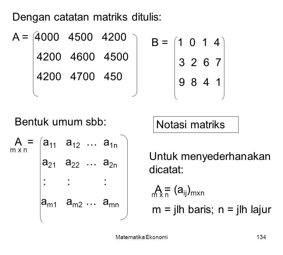 Matematika Ekonomi134 Dengan catatan matriks ditulis: A = 4000 4500 4200 4200 4600 4500 4200 4700 450 B = 1 0 1 4 3 2 6 7 9 8 4 1 Bentuk umum sbb: A = a 11 a 12 … a 1n a 21 a 22 … a 2n : : : a m1 a m2 … a mn m x n Untuk menyederhanakan dicatat: A = (a ij ) mxn m = jlh baris; n = jlh lajur m x n Notasi matriks