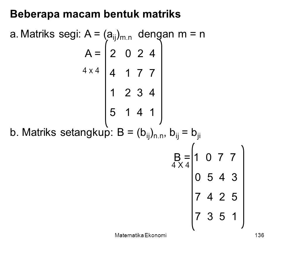 Matematika Ekonomi136 Beberapa macam bentuk matriks a.Matriks segi: A = (a ij ) m.n dengan m = n A = 2 0 2 4 4 1 7 7 1 2 3 4 5 1 4 1 b.