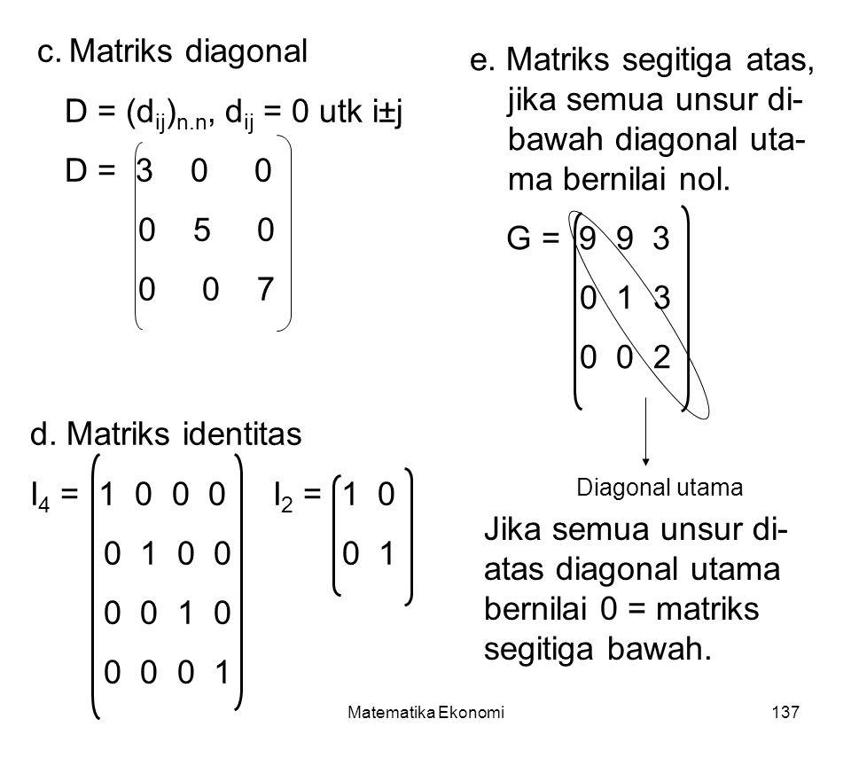 Matematika Ekonomi137 c.Matriks diagonal D = (d ij ) n.n, d ij = 0 utk i±j D = 3 0 0 0 5 0 0 0 7 d.