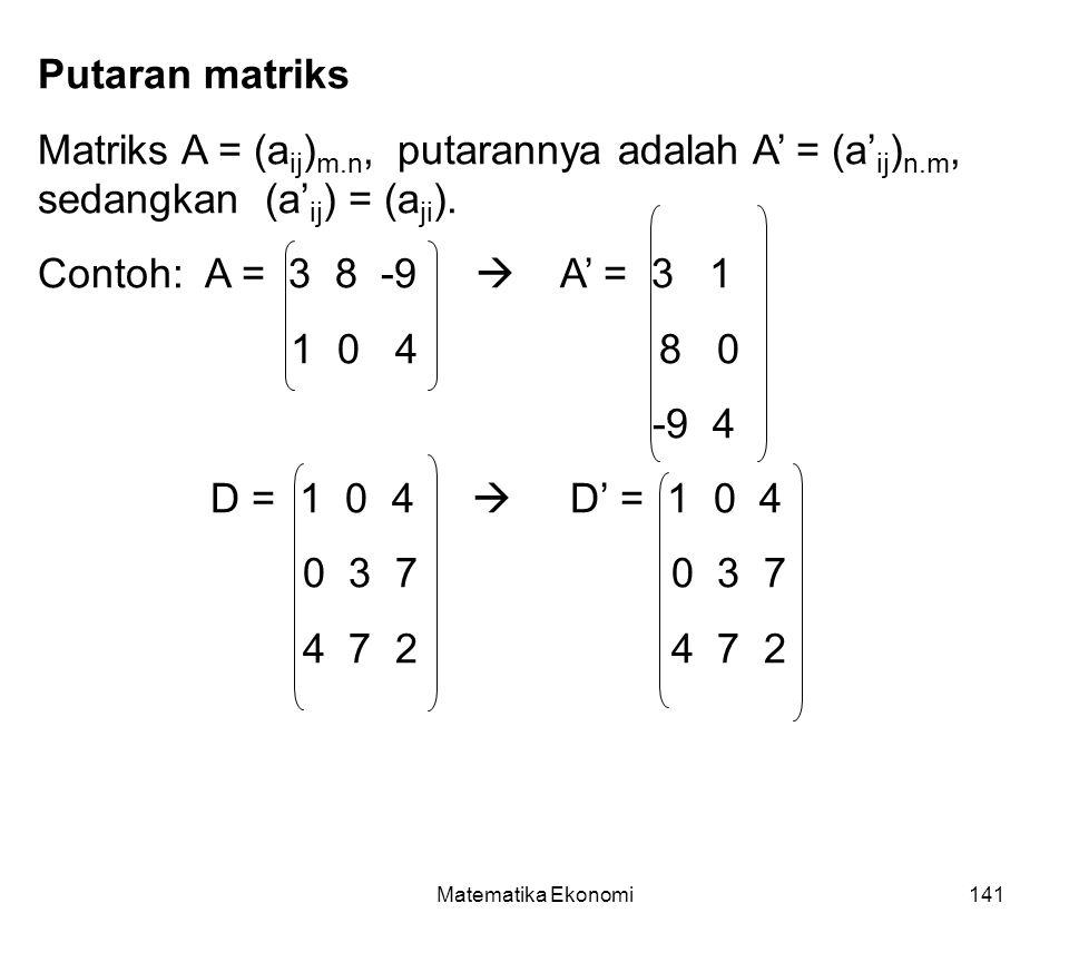 Matematika Ekonomi141 Putaran matriks Matriks A = (a ij ) m.n, putarannya adalah A' = (a' ij ) n.m, sedangkan (a' ij ) = (a ji ).