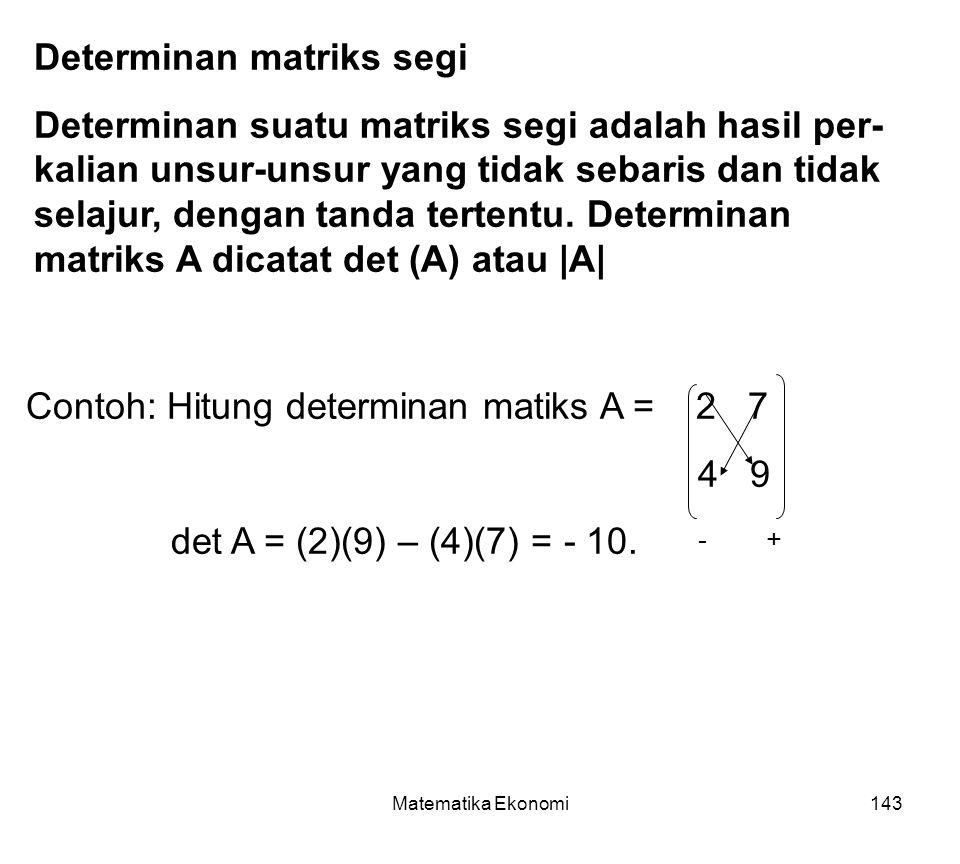Matematika Ekonomi143 Determinan matriks segi Determinan suatu matriks segi adalah hasil per- kalian unsur-unsur yang tidak sebaris dan tidak selajur, dengan tanda tertentu.